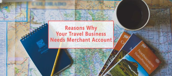 Reasons Why Your Travel Business Needs Merchant Account